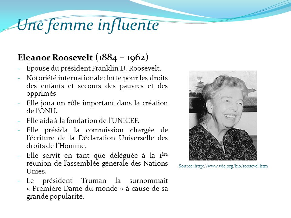 Une femme influente Source: http://www.wic.org/bio/roosevel.htm Eleanor Roosevelt Eleanor Roosevelt (1884 – 1962) - Épouse du président Franklin D. Ro