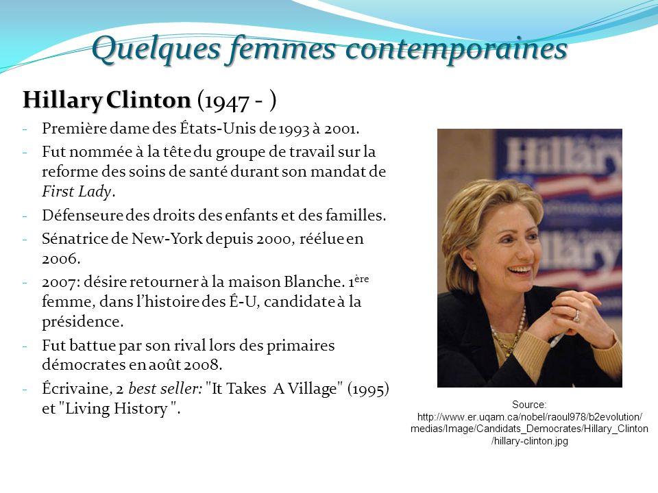 Quelques femmes contemporaines Hillary Clinton Hillary Clinton (1947 - ) - Première dame des États-Unis de 1993 à 2001. - Fut nommée à la tête du grou