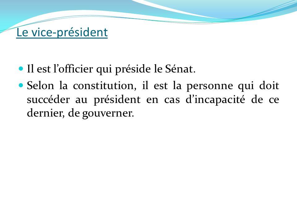 Le vice-président  Il est l'officier qui préside le Sénat.  Selon la constitution, il est la personne qui doit succéder au président en cas d'incapa