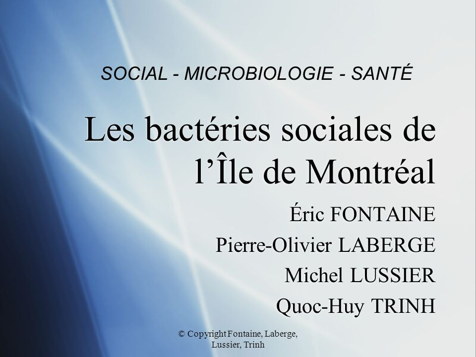 © Copyright Fontaine, Laberge, Lussier, Trinh Les bactéries sociales de l'Île de Montréal Éric FONTAINE Pierre-Olivier LABERGE Michel LUSSIER Quoc-Huy