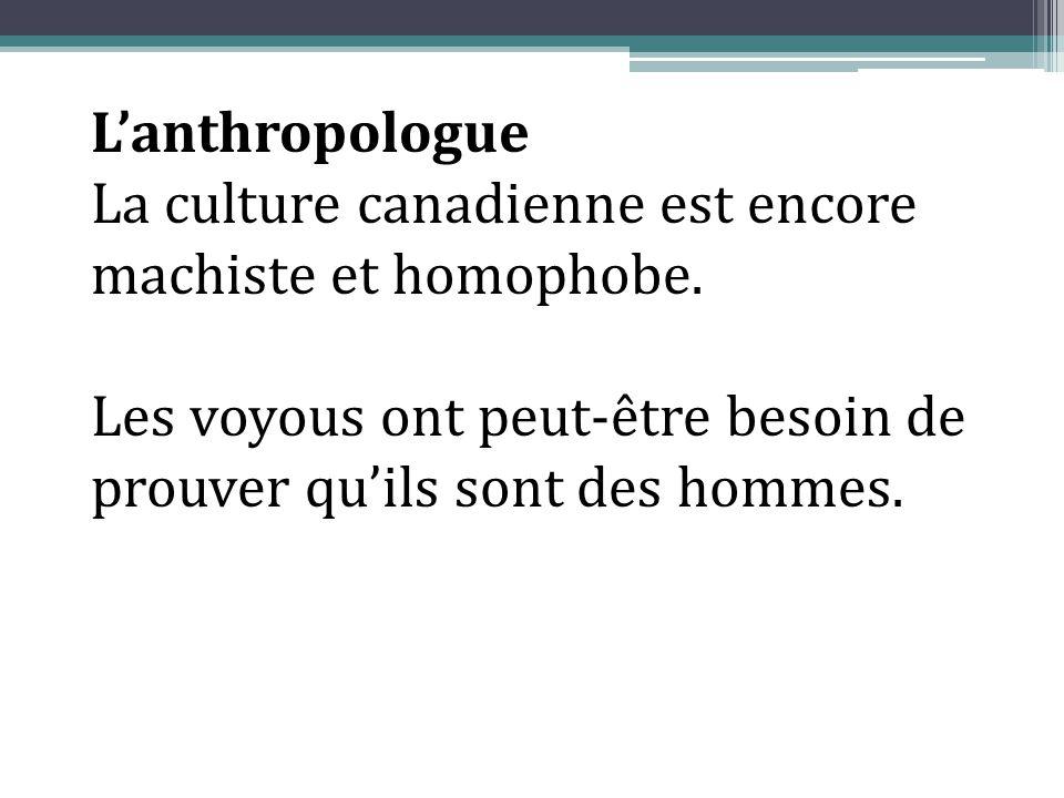 L'anthropologue La culture canadienne est encore machiste et homophobe. Les voyous ont peut-être besoin de prouver qu'ils sont des hommes.