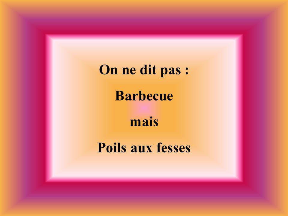 On ne dit pas : Barbecue mais Poils aux fesses
