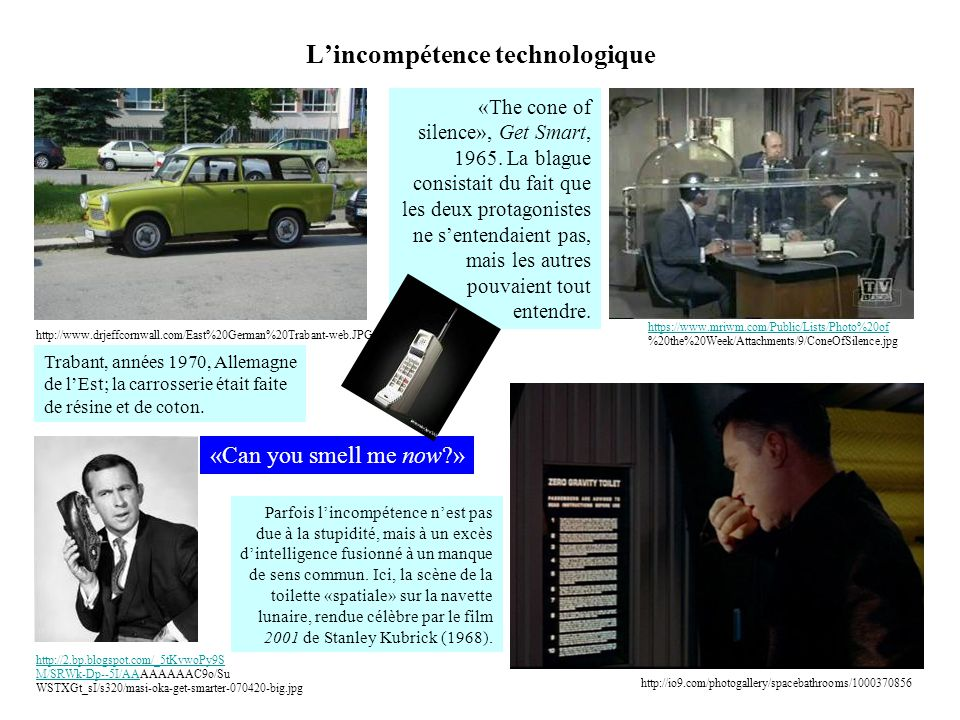 L'incompétence technologique http://2.bp.blogspot.com/_5tKvwoPy9S M/SRWk-Dp--5I/AAhttp://2.bp.blogspot.com/_5tKvwoPy9S M/SRWk-Dp--5I/AAAAAAAAC9o/Su WSTXGt_sI/s320/masi-oka-get-smarter-070420-big.jpg https://www.mriwm.com/Public/Lists/Photo%20of https://www.mriwm.com/Public/Lists/Photo%20of %20the%20Week/Attachments/9/ConeOfSilence.jpg «The cone of silence», Get Smart, 1965.