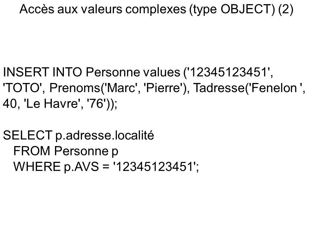 Accès aux valeurs complexes (type OBJECT) (2) INSERT INTO Personne values ( 12345123451 , TOTO , Prenoms( Marc , Pierre ), Tadresse( Fenelon , 40, Le Havre , 76 )); SELECT p.adresse.localité FROM Personne p WHERE p.AVS = 12345123451 ;