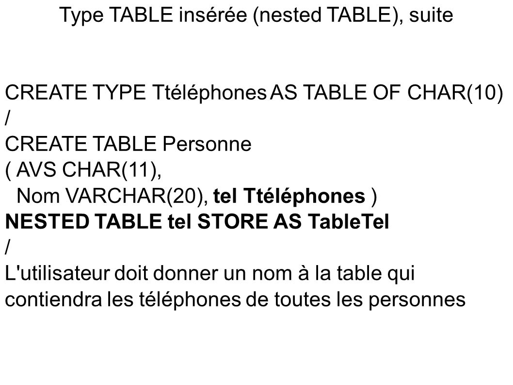 Type TABLE insérée (nested TABLE), suite CREATE TYPE Ttéléphones AS TABLE OF CHAR(10) / CREATE TABLE Personne ( AVS CHAR(11), Nom VARCHAR(20), tel Tté