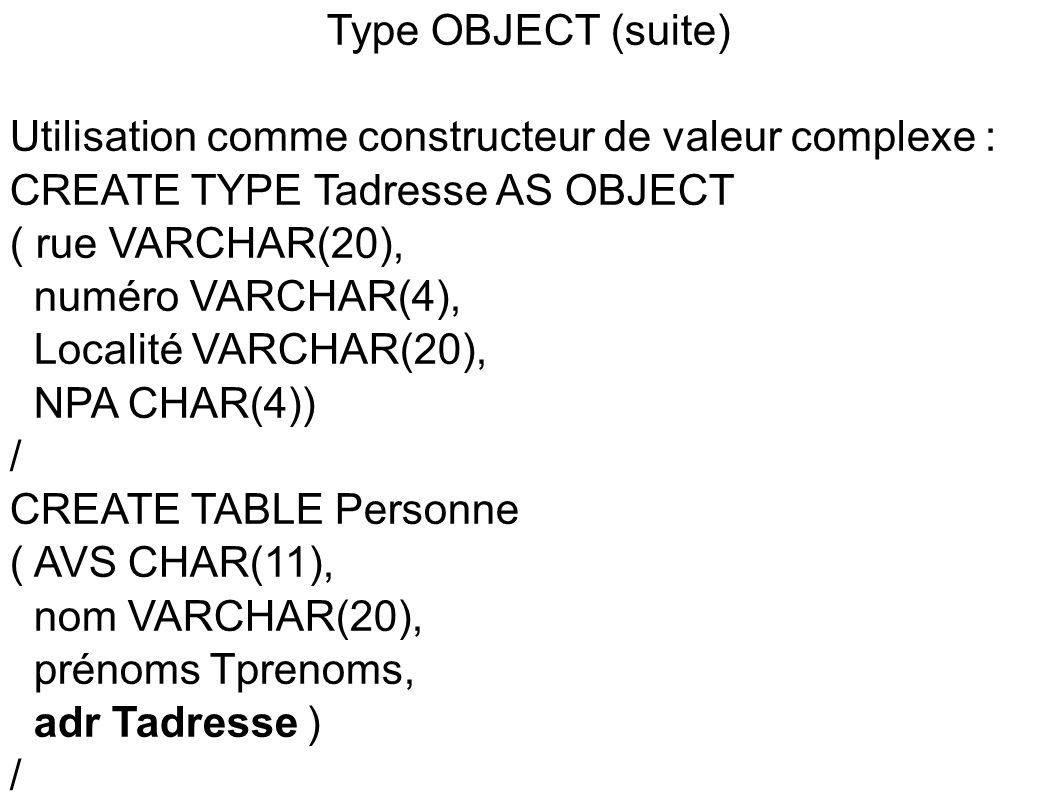 Type OBJECT - constructeur d objet CREATE TYPE Tpersonne AS OBJECT ( AVS CHAR(11), nom VARCHAR(20), prénoms Tprenoms, adr Tadresse ) / CREATE TABLE LesPersonnes OF Tpersonne; => Création d une table LesPersonnes dont les lignes sont de type Tpersonne