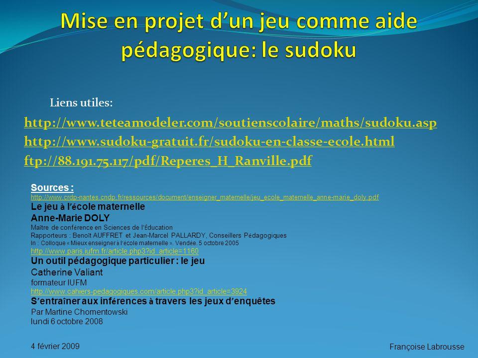 Françoise Labrousse 4 février 2009 http://www.teteamodeler.com/soutienscolaire/maths/sudoku.asp http://www.sudoku-gratuit.fr/sudoku-en-classe-ecole.html ftp://88.191.75.117/pdf/Reperes_H_Ranville.pdf Liens utiles: Sources : http://www.crdp-nantes.cndp.fr/ressources/document/enseigner_maternelle/jeu_ecole_maternelle_anne-marie_doly.pdf Le jeu à l 'é cole maternelle Anne-Marie DOLY Ma î tre de conf é rence en Sciences de l 'É ducation Rapporteurs : Beno î t AUFFRET et Jean-Marcel PALLARDY, Conseillers P é dagogiques In : Colloque « Mieux enseigner à l 'é cole maternelle ».