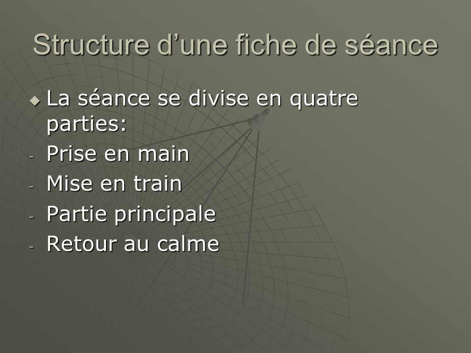 Structure d'une fiche de séance  La séance se divise en quatre parties: - Prise en main - Mise en train - Partie principale - Retour au calme