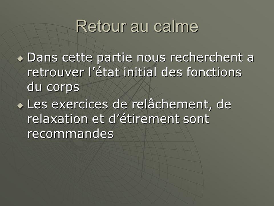 Retour au calme  Dans cette partie nous recherchent a retrouver l'état initial des fonctions du corps  Les exercices de relâchement, de relaxation e