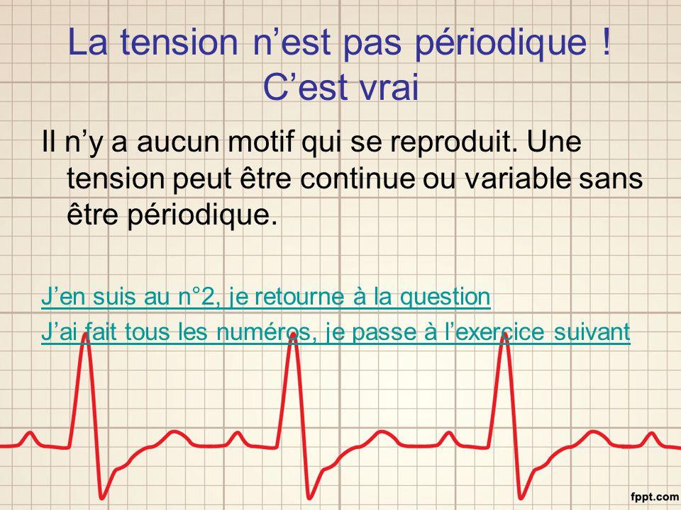 La tension n'est pas périodique ! C'est vrai Il n'y a aucun motif qui se reproduit. Une tension peut être continue ou variable sans être périodique. J
