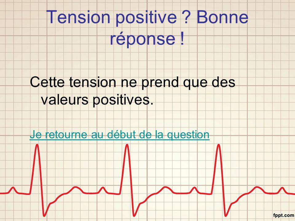 Tension positive ? Bonne réponse ! Cette tension ne prend que des valeurs positives. Je retourne au début de la question