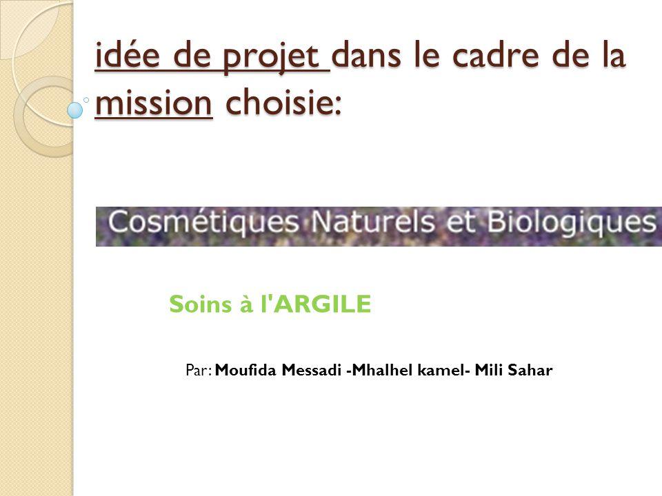 idée de projet dans le cadre de la mission choisie: Soins à l ARGILE Par: Moufida Messadi -Mhalhel kamel- Mili Sahar