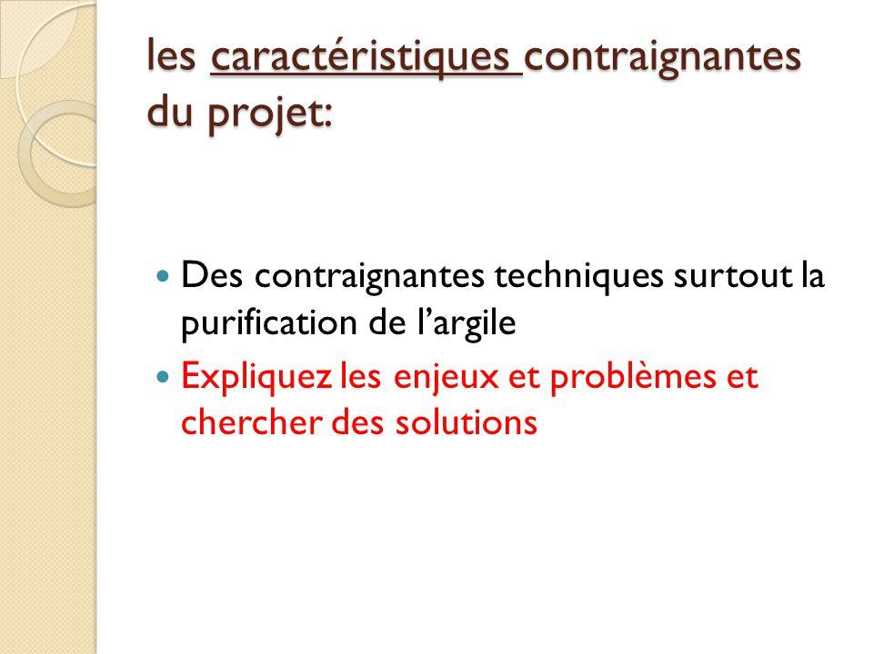 les caractéristiques contraignantes du projet:  Des contraignantes techniques surtout la purification de l'argile  Expliquez les enjeux et problèmes et chercher des solutions