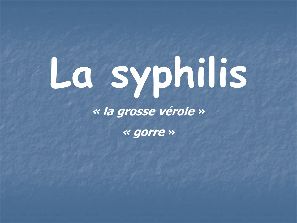 La syphilis « la grosse vérole » « gorre »