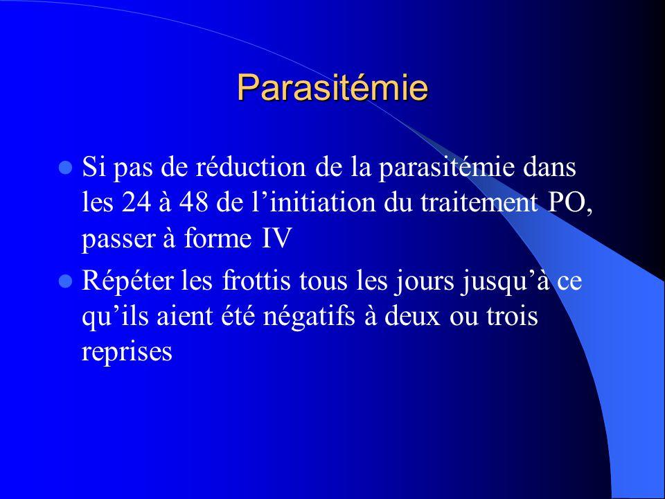 Parasitémie  Si pas de réduction de la parasitémie dans les 24 à 48 de l'initiation du traitement PO, passer à forme IV  Répéter les frottis tous le