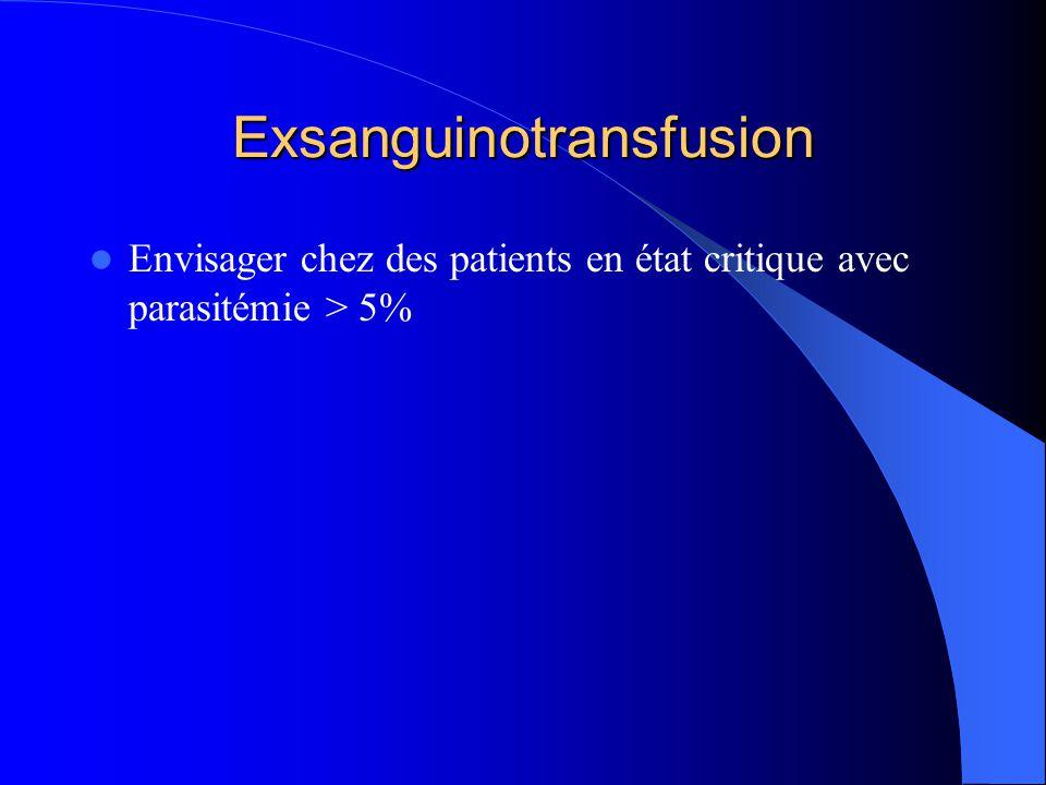 Exsanguinotransfusion  Envisager chez des patients en état critique avec parasitémie > 5%