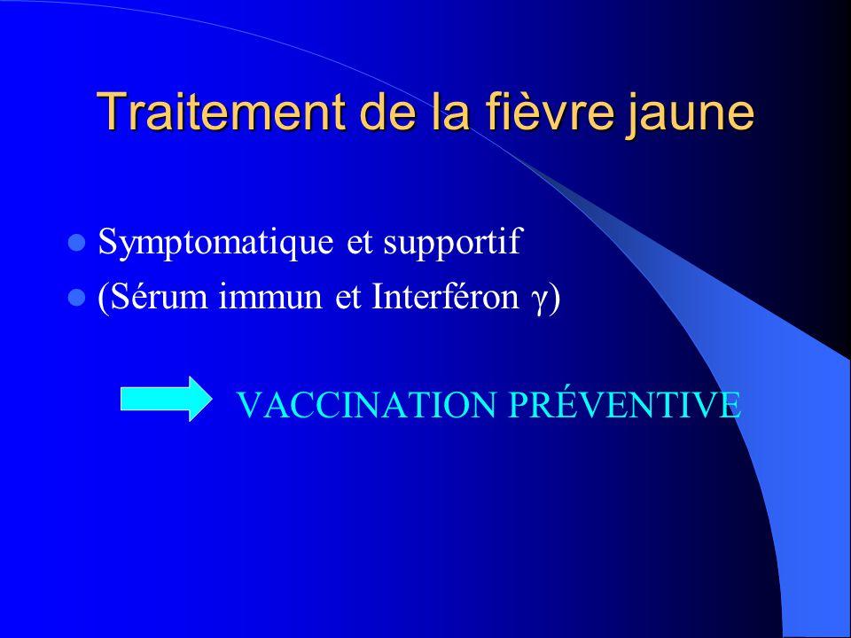 Traitement de la fièvre jaune  Symptomatique et supportif  (Sérum immun et Interféron γ) VACCINATION PRÉVENTIVE