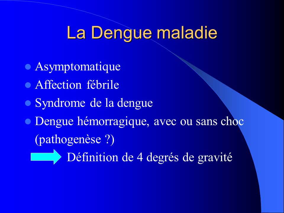 La Dengue maladie  Asymptomatique  Affection fébrile  Syndrome de la dengue  Dengue hémorragique, avec ou sans choc (pathogenèse ?) Définition de