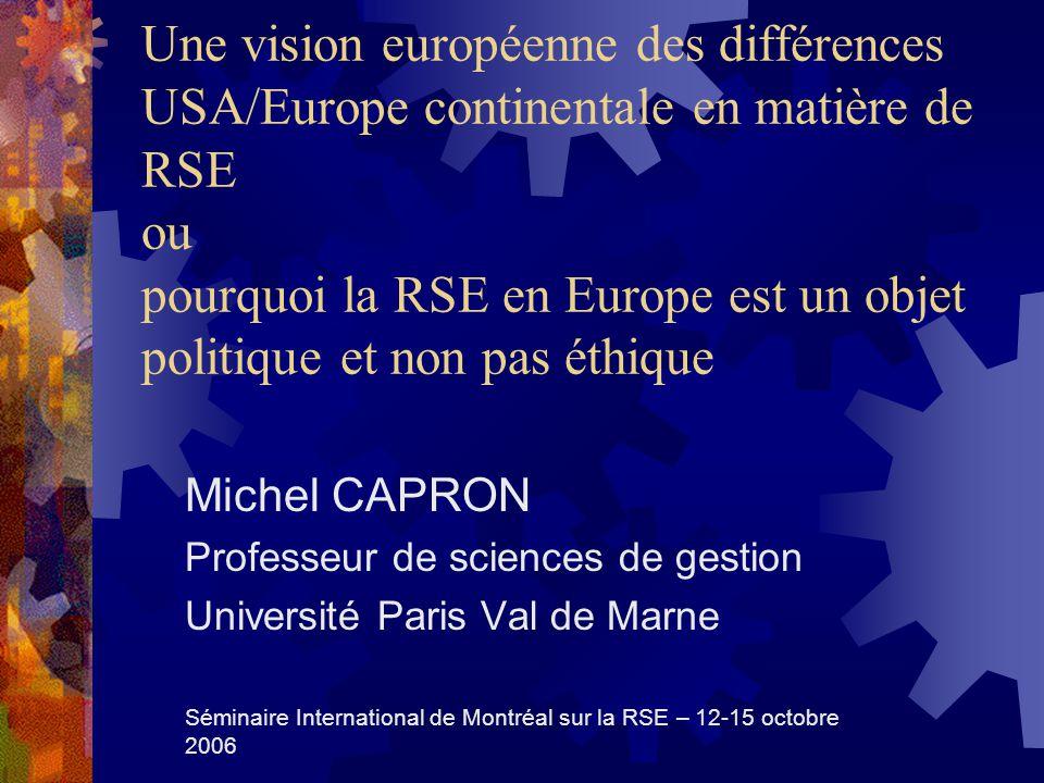 Une vision européenne des différences USA/Europe continentale en matière de RSE ou pourquoi la RSE en Europe est un objet politique et non pas éthique Michel CAPRON Professeur de sciences de gestion Université Paris Val de Marne Séminaire International de Montréal sur la RSE – 12-15 octobre 2006
