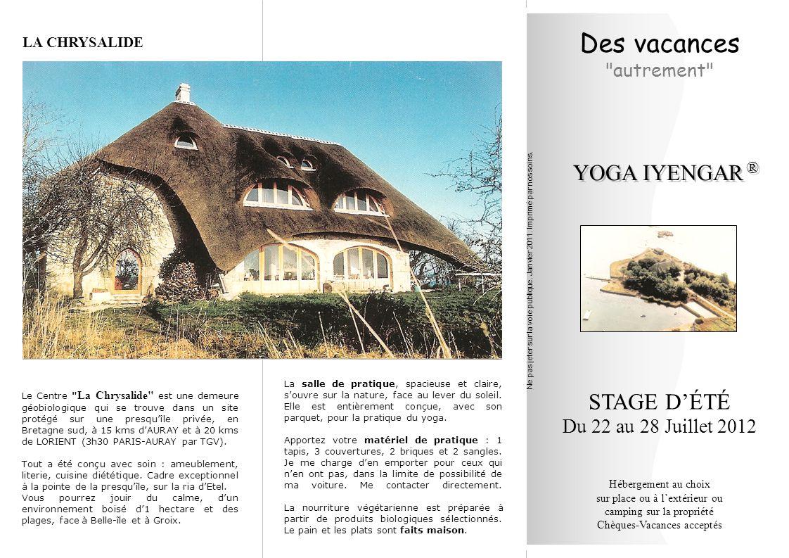Des vacances autrement STAGE D'ÉTÉ Du 22 au 28 Juillet 2012 Hébergement au choix sur place ou à l'extérieur ou camping sur la propriété Chèques-Vacances acceptés YOGA IYENGAR ® ® Le Centre La Chrysalide est une demeure géobiologique qui se trouve dans un site protégé sur une presqu'île privée, en Bretagne sud, à 15 kms d'AURAY et à 20 kms de LORIENT (3h30 PARIS-AURAY par TGV).