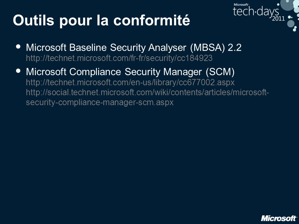 Outils pour la conformité • Microsoft Baseline Security Analyser (MBSA) 2.2 http://technet.microsoft.com/fr-fr/security/cc184923 • Microsoft Compliance Security Manager (SCM) http://technet.microsoft.com/en-us/library/cc677002.aspx http://social.technet.microsoft.com/wiki/contents/articles/microsoft- security-compliance-manager-scm.aspx
