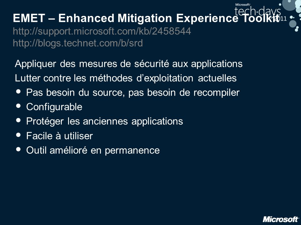 EMET : protections disponibles • Structure Exception Handler Overwrite Protection (SEHOP) • Introduit avec Vista SP1, paramétrable avec Windows 7 • EMET apporte les fonctionnalités de Windows 7 sur Windows XP • Dynamic Data Execution Prevention (DEP) • EMET permet de l'appliquer par application • Heapspray allocations • Null page allocation • Mandatory Address Space Layout Randomization (ASLR) • Pour tous les modules chargés par une application • Exemple avec une vulnérabilité récente d'IE • Export Address Table Access Filtering (EAF)