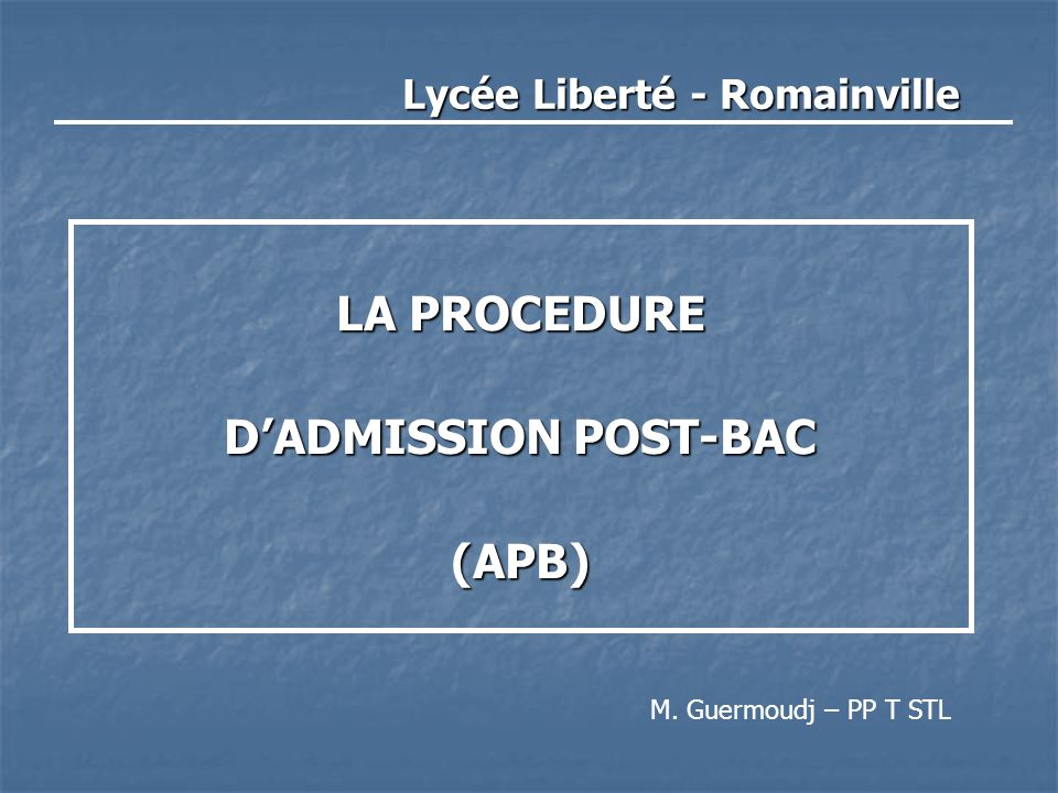 Lycée Liberté - Romainville LA PROCEDURE D'ADMISSION POST-BAC (APB) M. Guermoudj – PP T STL