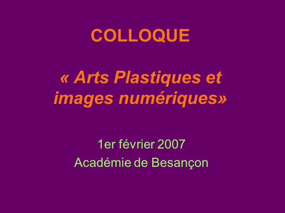 COLLOQUE « Arts Plastiques et images numériques» 1er février 2007 Académie de Besançon