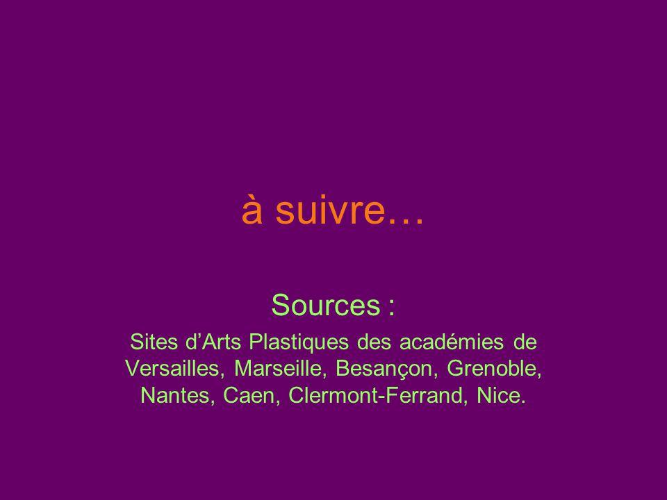 à suivre… Sources : Sites d'Arts Plastiques des académies de Versailles, Marseille, Besançon, Grenoble, Nantes, Caen, Clermont-Ferrand, Nice.