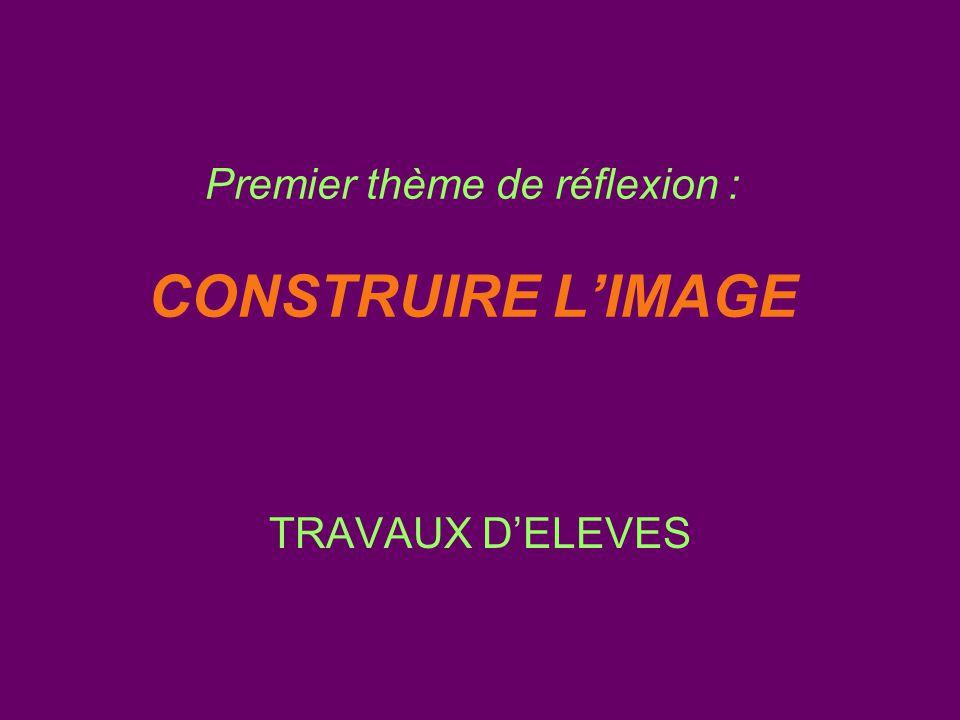 Premier thème de réflexion : CONSTRUIRE L'IMAGE TRAVAUX D'ELEVES