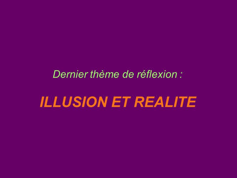 Dernier thème de réflexion : ILLUSION ET REALITE
