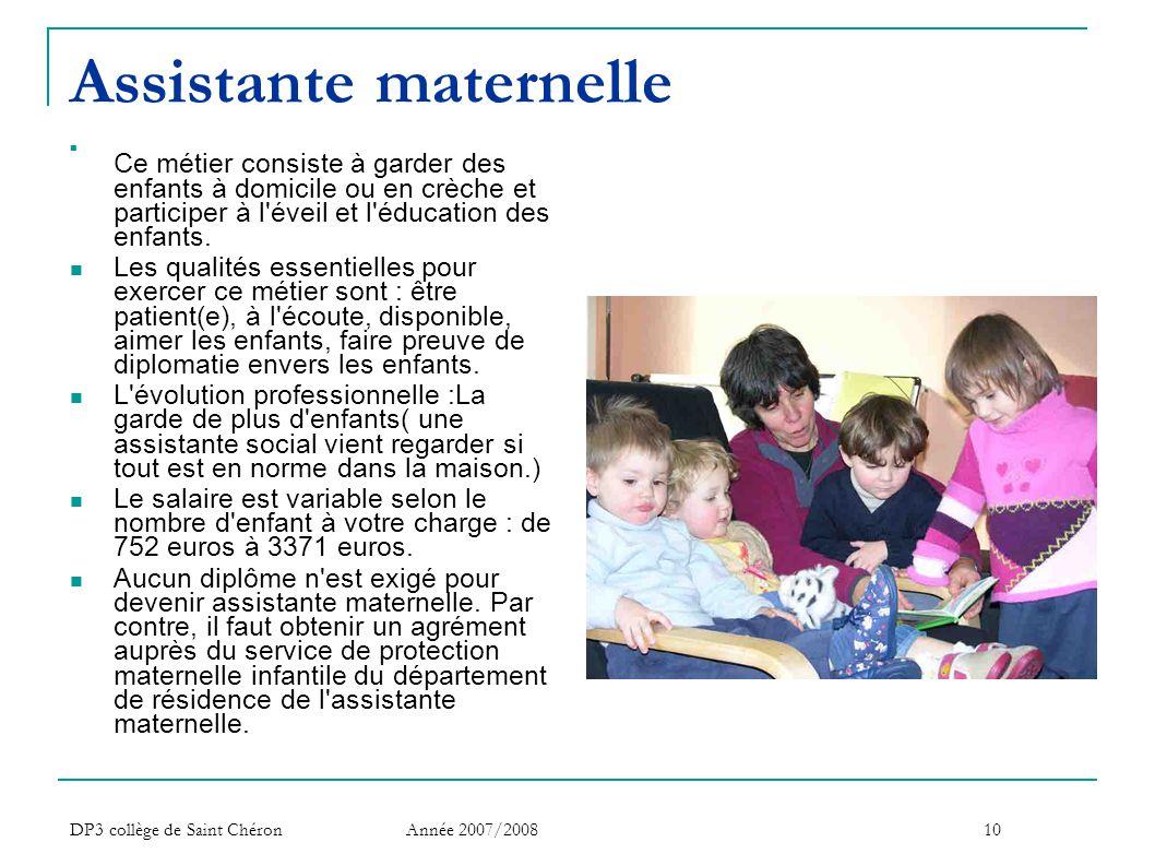 DP3 collège de Saint Chéron Année 2007/200810 Assistante maternelle  Ce métier consiste à garder des enfants à domicile ou en crèche et participer à