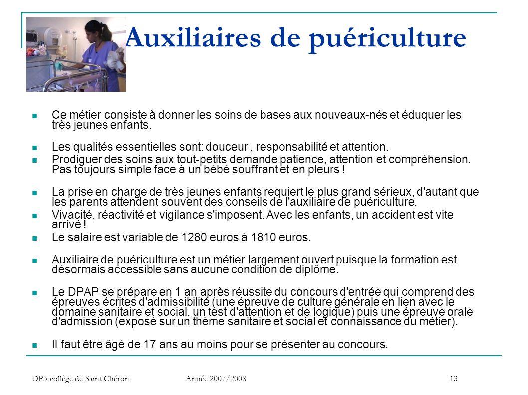 DP3 collège de Saint Chéron Année 2007/200813 Auxiliaires de puériculture  Ce métier consiste à donner les soins de bases aux nouveaux-nés et éduquer