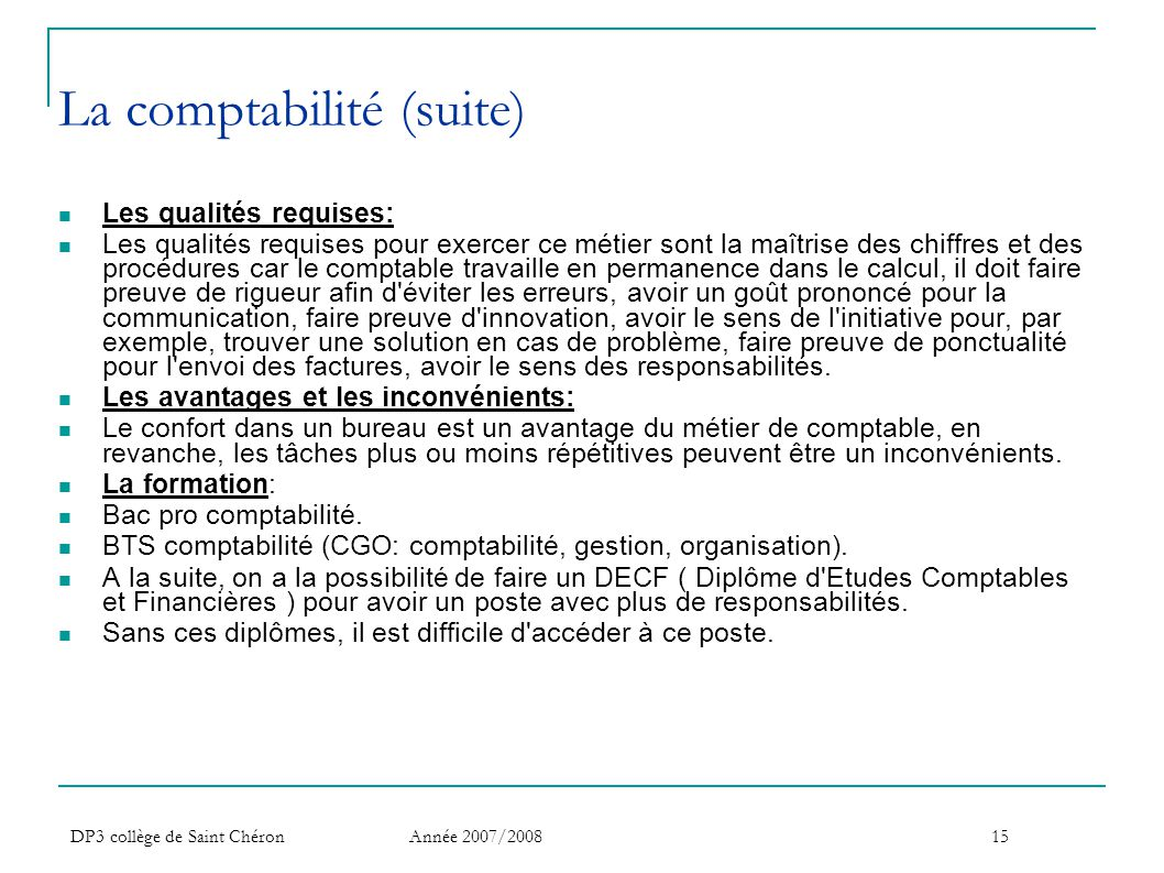 DP3 collège de Saint Chéron Année 2007/200815 La comptabilité (suite)  Les qualités requises:  Les qualités requises pour exercer ce métier sont la