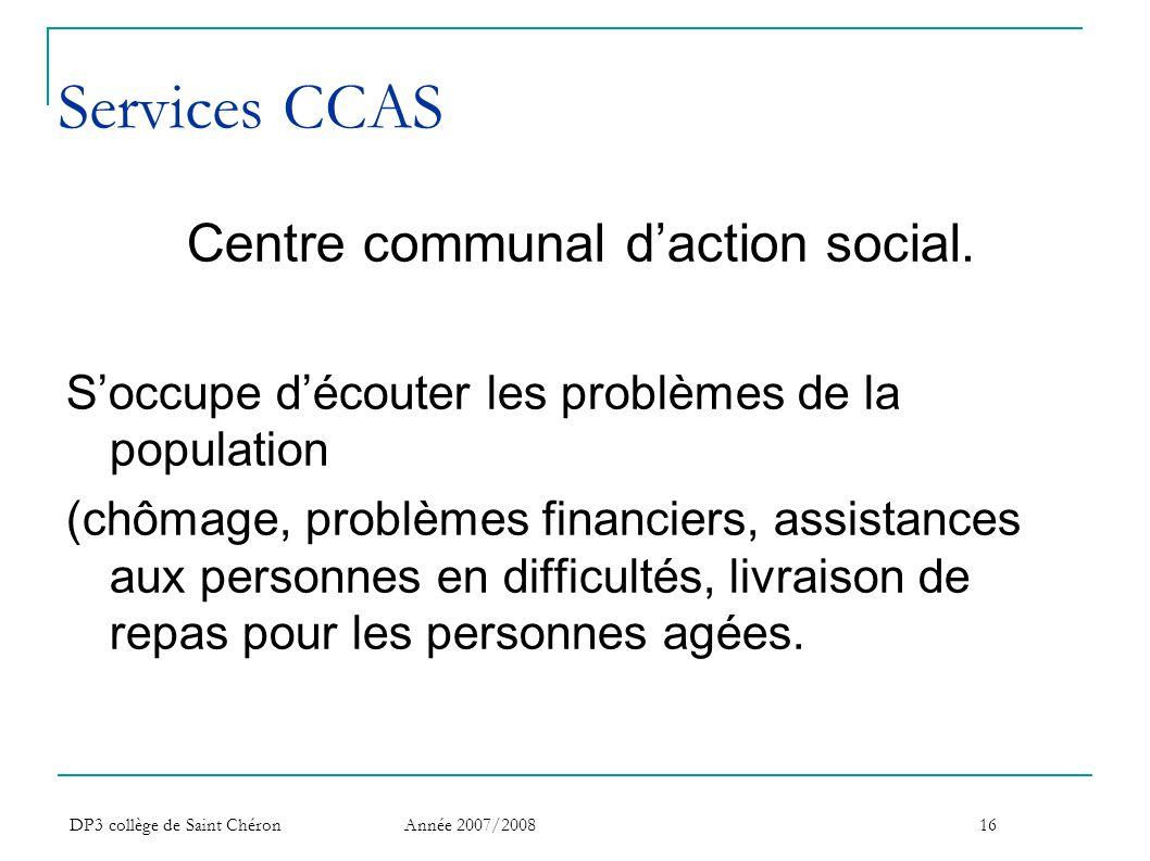 DP3 collège de Saint Chéron Année 2007/200816 Services CCAS Centre communal d'action social. S'occupe d'écouter les problèmes de la population (chômag