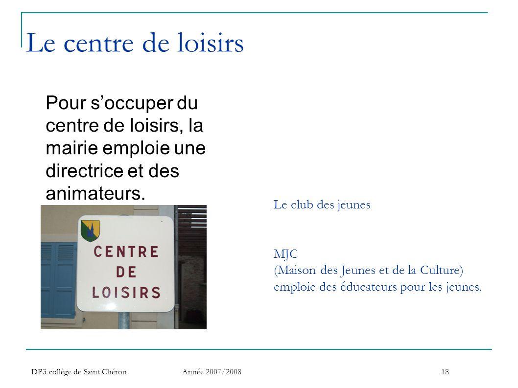 DP3 collège de Saint Chéron Année 2007/200818 Le centre de loisirs Pour s'occuper du centre de loisirs, la mairie emploie une directrice et des animat