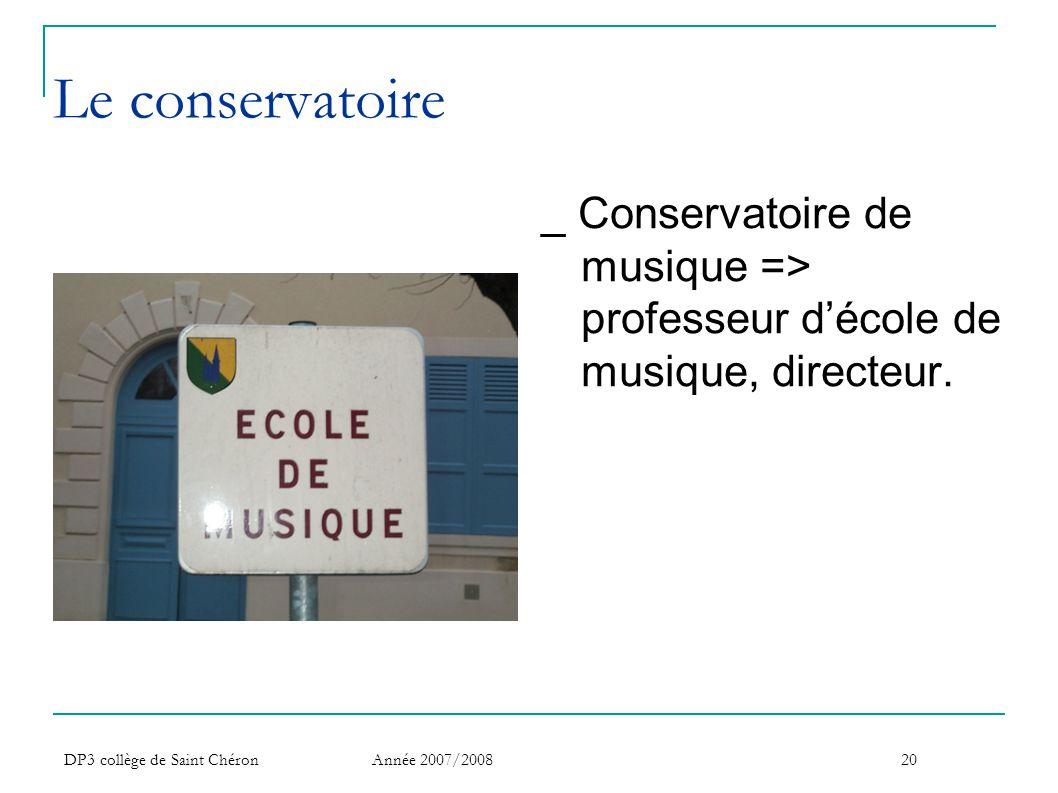 DP3 collège de Saint Chéron Année 2007/200820 Le conservatoire _ Conservatoire de musique => professeur d'école de musique, directeur.