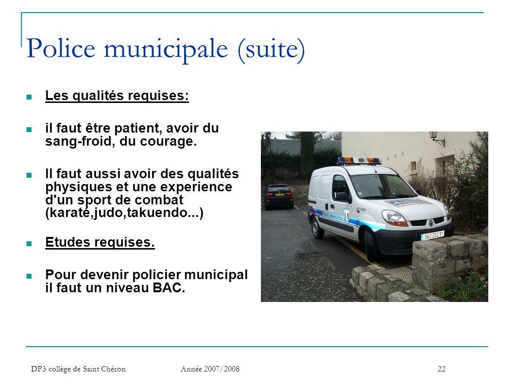 DP3 collège de Saint Chéron Année 2007/200822 Police municipale (suite)  Les qualités requises:  il faut être patient, avoir du sang-froid, du coura