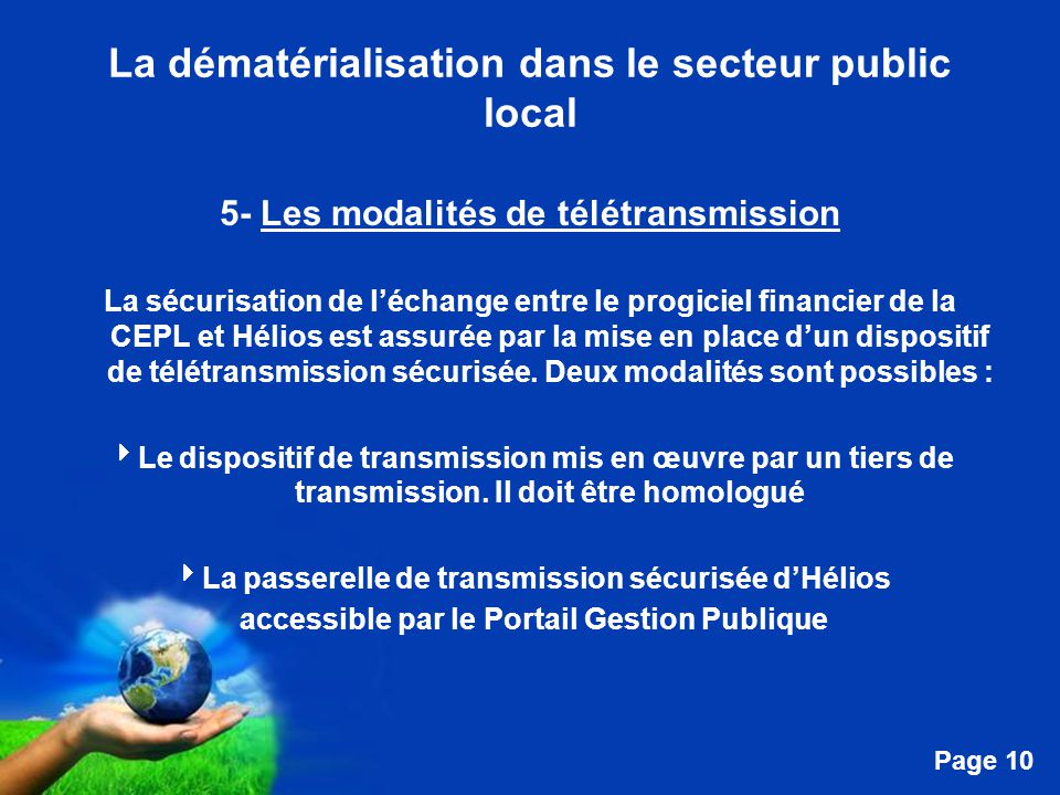 Free Powerpoint Templates Page 10 La dématérialisation dans le secteur public local 5- Les modalités de télétransmission La sécurisation de l'échange entre le progiciel financier de la CEPL et Hélios est assurée par la mise en place d'un dispositif de télétransmission sécurisée.
