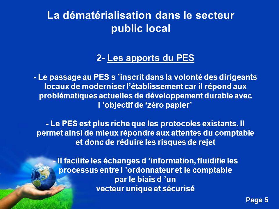 Free Powerpoint Templates Page 5 La dématérialisation dans le secteur public local 2- Les apports du PES - Le passage au PES s 'inscrit dans la volonté des dirigeants locaux de moderniser l'établissement car il répond aux problématiques actuelles de développement durable avec l 'objectif de 'zéro papier' - Le PES est plus riche que les protocoles existants.