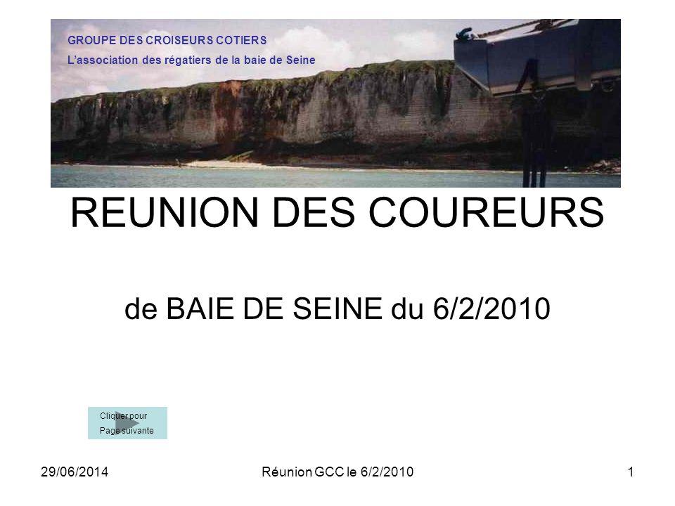 29/06/2014Réunion GCC le 6/2/20101 REUNION DES COUREURS de BAIE DE SEINE du 6/2/2010 GROUPE DES CROISEURS COTIERS L'association des régatiers de la baie de Seine Cliquer pour Page suivante