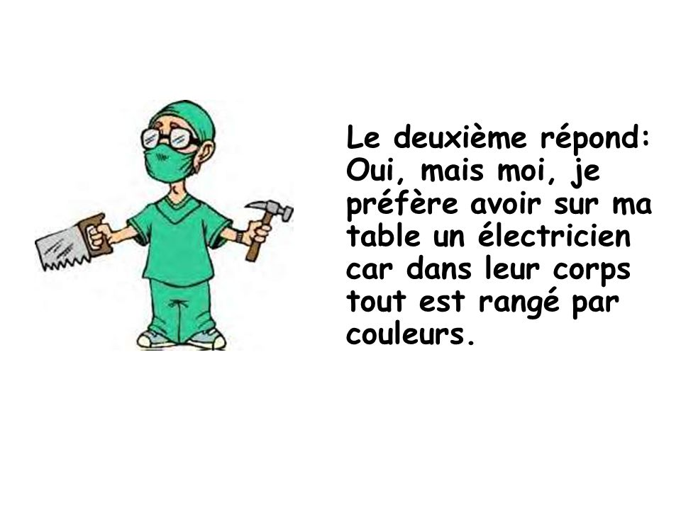 Le deuxième répond: Oui, mais moi, je préfère avoir sur ma table un électricien car dans leur corps tout est rangé par couleurs.