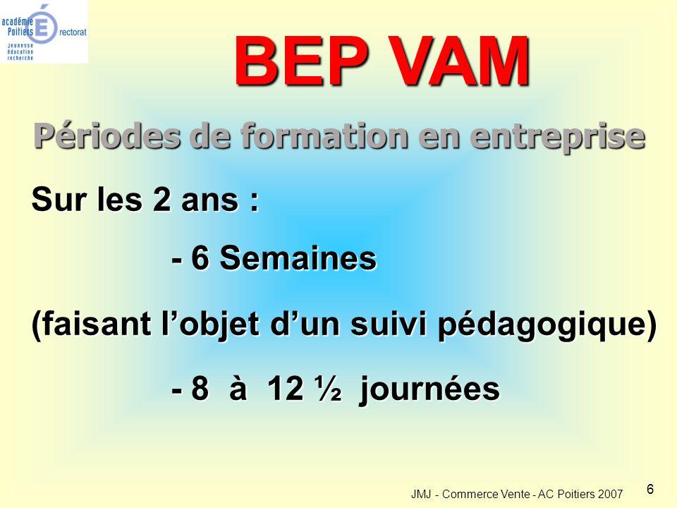 6 JMJ - Commerce Vente - AC Poitiers 2007 Périodes de formation en entreprise BEP VAM Sur les 2 ans : - 6 Semaines (faisant l'objet d'un suivi pédagogique) - 8 à 12 ½ journées