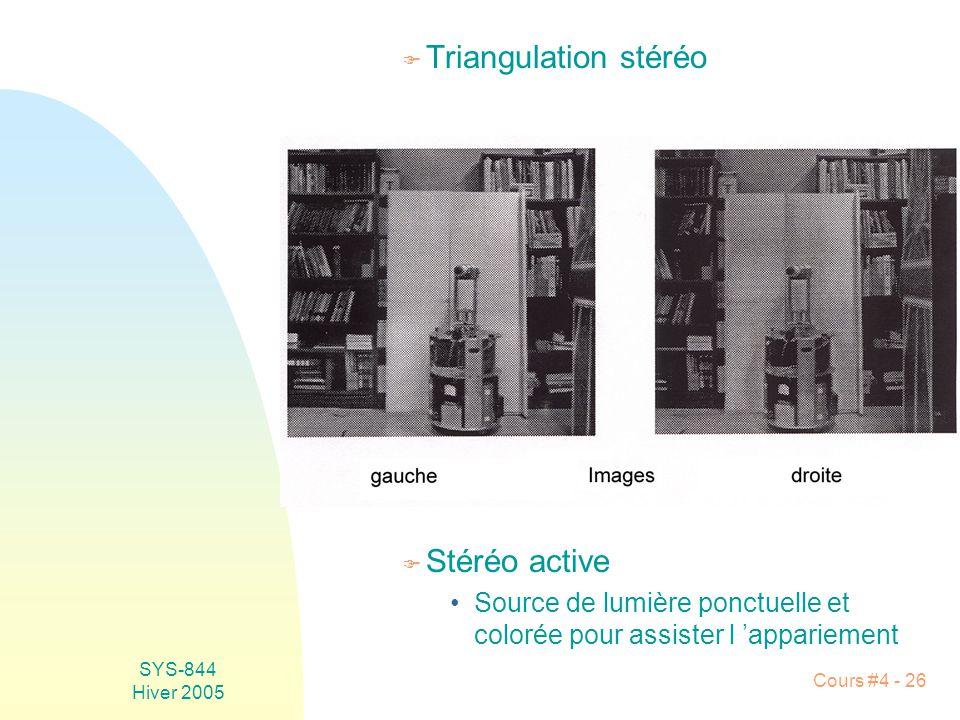 SYS-844 Hiver 2005 Cours #4 - 26 F Triangulation stéréo F Stéréo active •Source de lumière ponctuelle et colorée pour assister l 'appariement