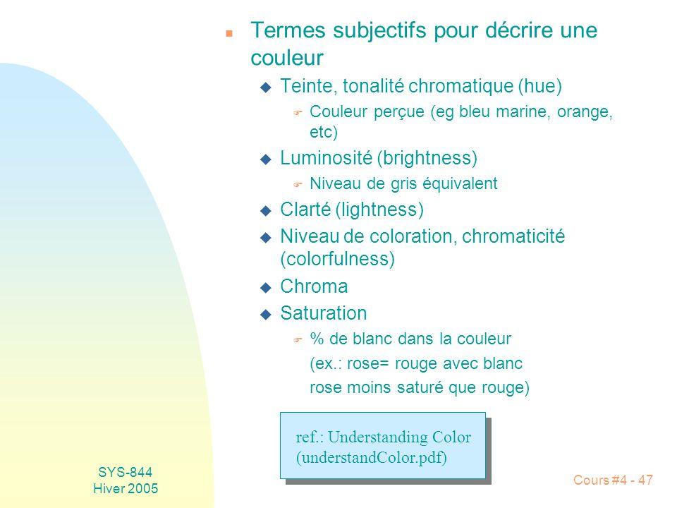SYS-844 Hiver 2005 Cours #4 - 47 n Termes subjectifs pour décrire une couleur u Teinte, tonalité chromatique (hue) F Couleur perçue (eg bleu marine, orange, etc) u Luminosité (brightness) F Niveau de gris équivalent u Clarté (lightness) u Niveau de coloration, chromaticité (colorfulness) u Chroma u Saturation F % de blanc dans la couleur (ex.: rose= rouge avec blanc rose moins saturé que rouge) ref.: Understanding Color (understandColor.pdf)