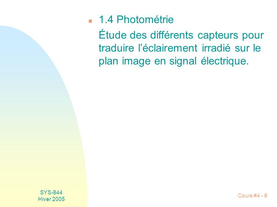 SYS-844 Hiver 2005 Cours #4 - 6 n 1.4 Photométrie Étude des différents capteurs pour traduire l'éclairement irradié sur le plan image en signal électrique.