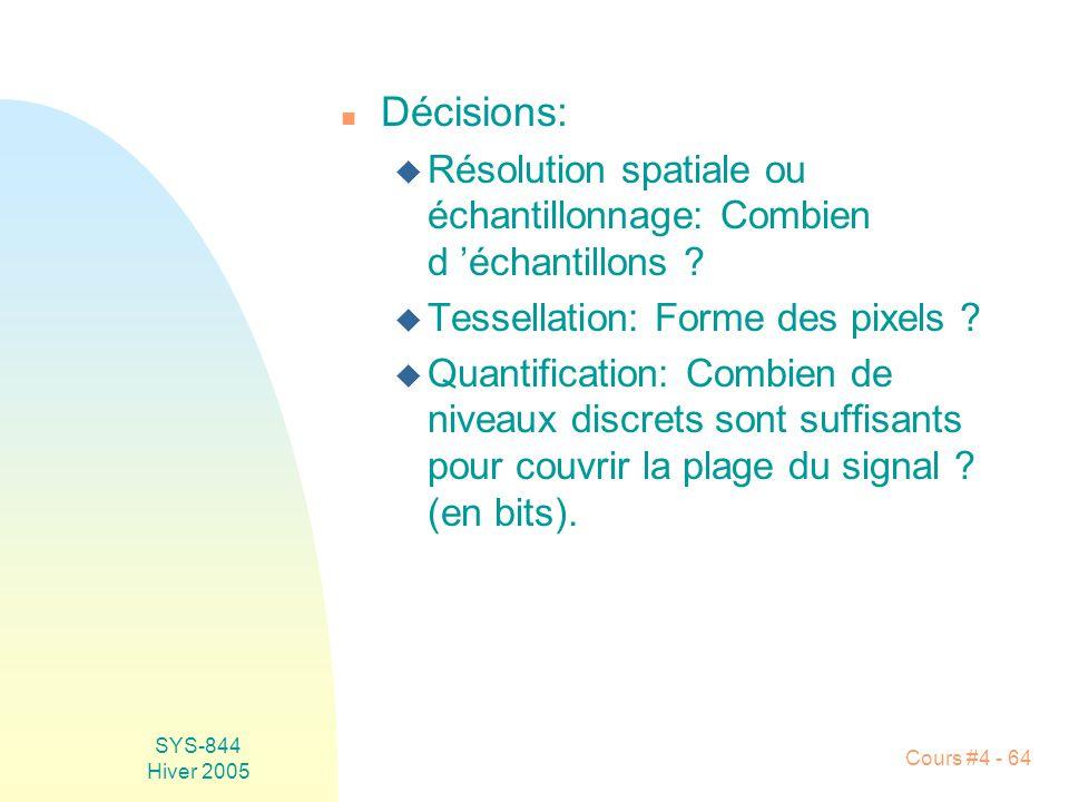 SYS-844 Hiver 2005 Cours #4 - 64 n Décisions: u Résolution spatiale ou échantillonnage: Combien d 'échantillons ? u Tessellation: Forme des pixels ? u
