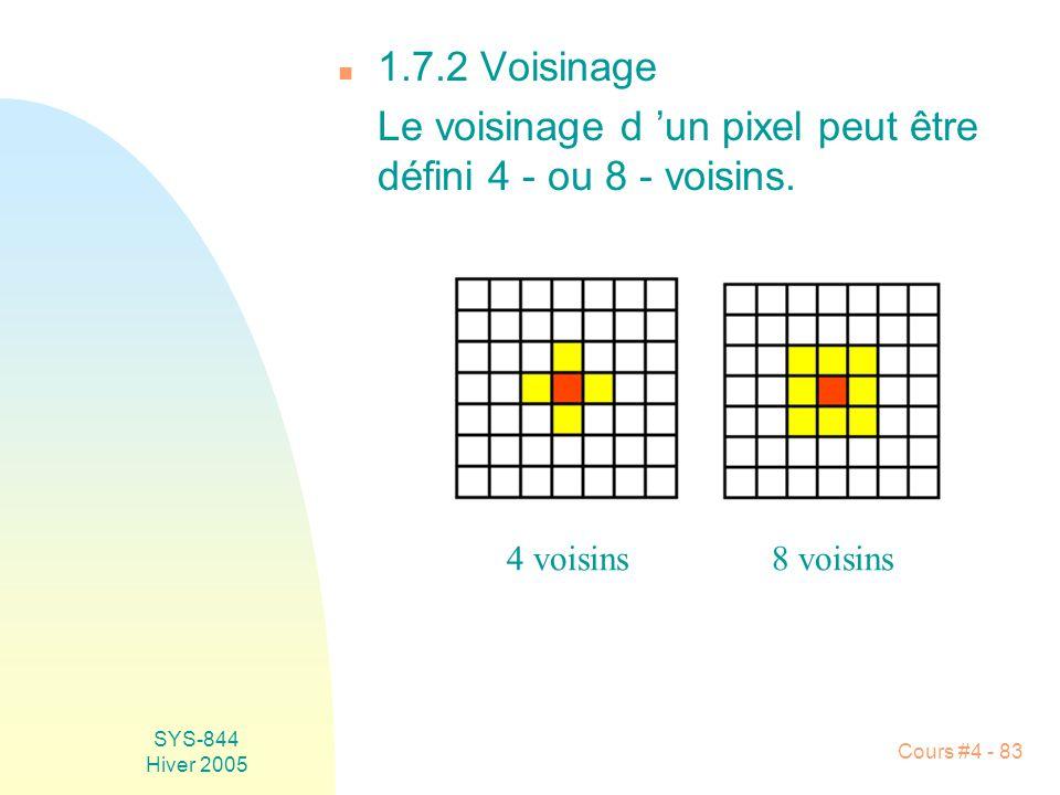 SYS-844 Hiver 2005 Cours #4 - 83 n 1.7.2 Voisinage Le voisinage d 'un pixel peut être défini 4 - ou 8 - voisins. 4 voisins8 voisins