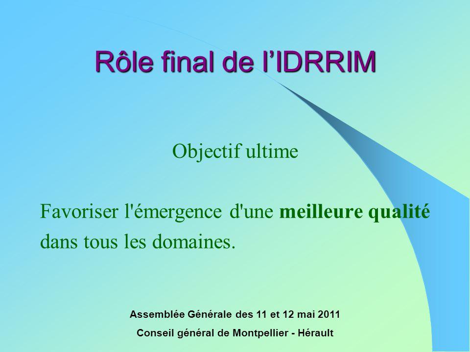 Assemblée Générale des 11 et 12 mai 2011 Conseil général de Montpellier - Hérault Rôle final de l'IDRRIM Objectif ultime Favoriser l'émergence d'une m