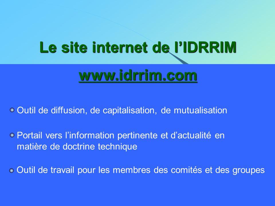 Le site internet de l'IDRRIM www.idrrim.com Outil de diffusion, de capitalisation, de mutualisation Portail vers l'information pertinente et d'actuali